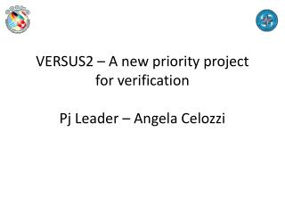 VERSUS2 – A  new priority  project for verification Pj  Leader – Angela  Celozzi