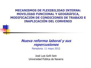 Nueva reforma laboral y sus repercusiones Pamplona. 11 mayo 2012 José Luis Goñi Sein