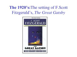 The 1920�s: The setting of F.Scott Fitzgerald�s,  The Great Gatsby