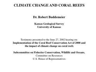 CLIMATE CHANGE AND CORAL REEFSDr. Robert BuddemeierKansas Geological SurveyUniversity of Kansas
