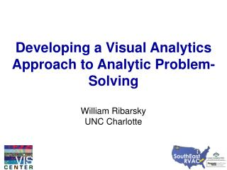 Developing a Visual Analytics Approach to Analytic Problem-Solving  William Ribarsky UNC Charlotte