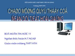 BOÄ MOÂN TIN HOÏC 11 Ngöôøi thöïc hieän:N.T.NGAØ Giaùo vieân tröôøng THPT HTH