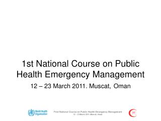 1st National Course on Public Health Emergency Management 12 – 23 March 2011. Muscat, Oman