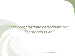 """""""  La progettazione partecipata con l'approccio PCM """""""