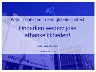 Water conflicten in een globale context Onderken wederzijdse afhankelijkheden! Pieter van der Zaag