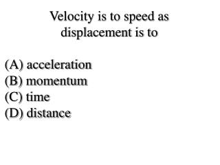 Velocity is to speed as  displacement is to  (A) acceleration  (B) momentum (C) time  (D) distance