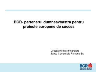 BCR- partenerul dumneavoastra pentru proiecte europene de succes