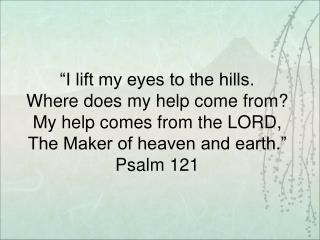 """I lift my eyes to the hills. Where does my help come from? My help comes from the LORD,"