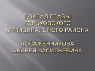 Доклад главы горьковского муниципального района Посаженникова Андрея Васильевича