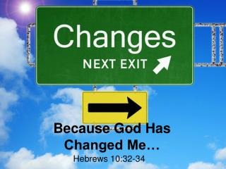 Because God Has Changed Me…