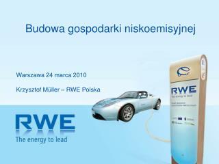 Budowa gospodarki niskoemisyjnej Warszawa 24 marca 2010 Krzysztof M ü ller  – RWE Polska