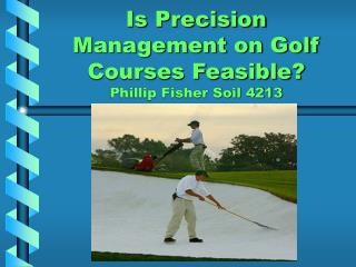 Is Precision Management on Golf Courses Feasible? Phillip Fisher Soil 4213