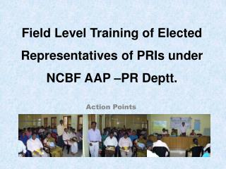 Field Level Training of Elected Representatives of PRIs under NCBF AAP –PR Deptt.