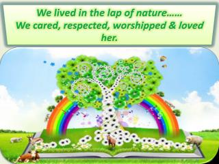 We lived in the lap of nature…… We cared, respected, worshipped & loved her.