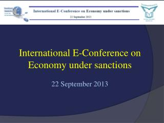International  E-Conference on Economy under  sanctions 22  September 2013