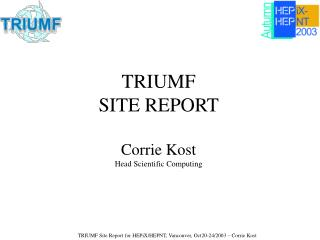 TRIUMF   SITE REPORT Corrie Kost Head Scientific Computing