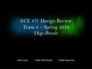 ECE 477 Design Review Team 2    Spring 2010 Digi -Brush