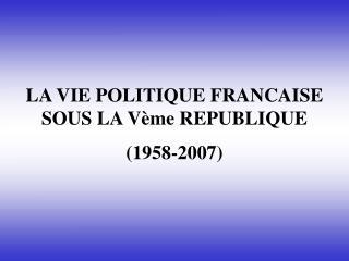 LA VIE POLITIQUE FRANCAISE SOUS LA Vème REPUBLIQUE