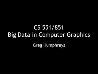 CS 551/851 Big Data in Computer Graphics