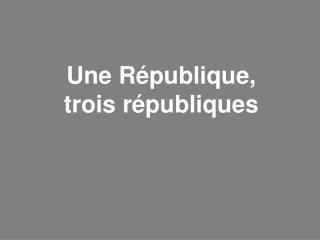 Une République,                 trois républiques