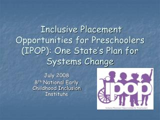 Inclusive Placement Opportunities for Preschoolers IPOP: One State s Plan for Systems Change
