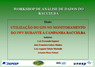 Titulo: UTILIZAÇÃO DO GPS NO MONITORAMENTO DO IWV DURANTE A CAMPANHA RACCI/LBA Autores: