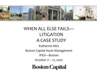 WHEN ALL ELSE FAILS—LITIGATION  A CASE STUDY Katherine Alitz Boston Capital Asset Management