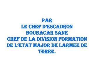 PAR LE CHEF D'ESCADRON BOUBACAR SANE CHEF DE LA DIVISION FORMATION