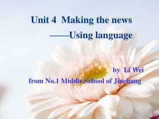Unit 4  Making the news —— Using language by  Li Wei      from No.1 Midd le School  of Jin c hang