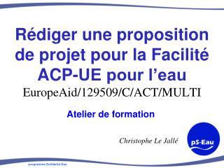 Rédiger une proposition de projet pour la Facilité ACP-UE pour l'eau EuropeAid /129509/C/ACT/MULTI