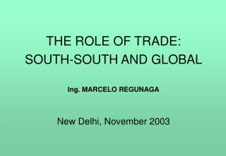 THE ROLE OF TRADE: SOUTH-SOUTH AND GLOBAL Ing. MARCELO REGUNAGA New Delhi, November 2003
