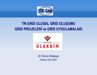 TR-GRID ULUSAL GRID OLUŞUMU GRID PROJELERİ ve GRID UYGULAMALARI Dr. Burcu Ortakaya
