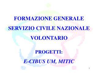 FORMAZIONE GENERALE SERVIZIO CIVILE NAZIONALE  VOLONTARIO PROGETTI:  E-CIBUS UM, MITIC