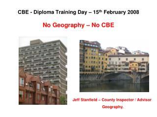 CBE - Diploma Training Day – 15 th  February 2008 No Geography – No CBE