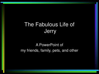 The Fabulous Life of  Jerry
