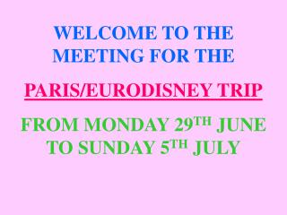 WELCOME TO THE MEETING FOR THE PARIS/EURODISNEY TRIP FROM MONDAY 29 TH  JUNE TO SUNDAY 5 TH  JULY