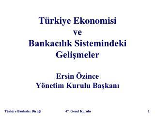 Türkiye Ekonomisi  ve  Bankacılık Sistemindeki Gelişmeler Ersin Özince Yönetim Kurulu Başkanı