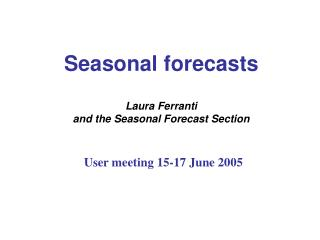 Seasonal forecasts Laura Ferranti and the Seasonal Forecast Section