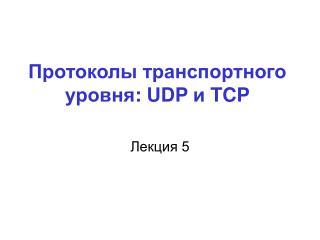 Протоколы транспортного уровня : UDP  и  TCP