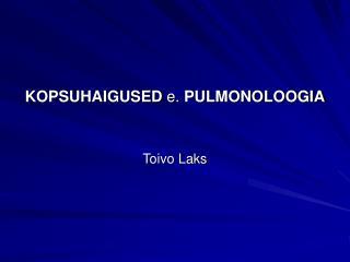 KOPSUHAIGUSED e. PULMONOLOOGIA