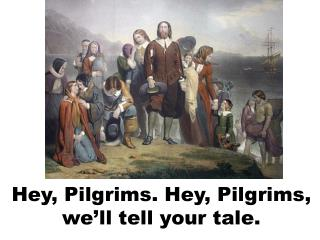 Hey, Pilgrims. Hey, Pilgrims, we'll tell your tale.