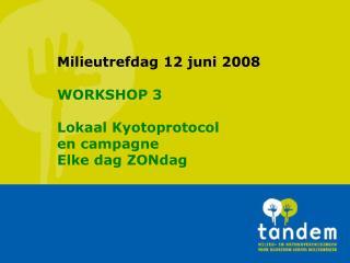 Milieutrefdag 12 juni 2008 WORKSHOP 3 Lokaal Kyotoprotocol  en campagne Elke dag ZONdag
