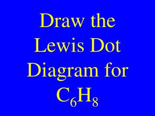Draw the Lewis Dot Diagram for C 6 H 8