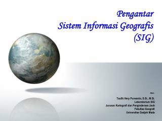 Oleh :  Taufik Hery Purwanto, S.Si., M.Si. Laboratorium SIG