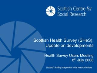Scottish Health Survey (SHeS): Update on developments Health Survey Users Meeting 8 th  July 2008