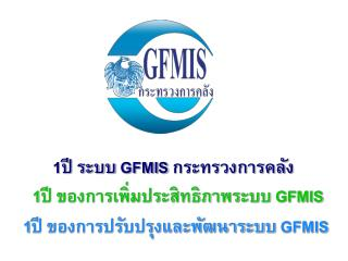 1 ปี ระบบ  GFMIS  กระทรวงการคลัง . 1 ปี ของการเพิ่มประสิทธิภาพระบบ  GFMIS