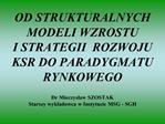 OD STRUKTURALNYCH MODELI WZROSTU  I STRATEGII  ROZWOJU KSR DO PARADYGMATU RYNKOWEGO  Dr Mieczyslaw SZOSTAK Starszy wykla