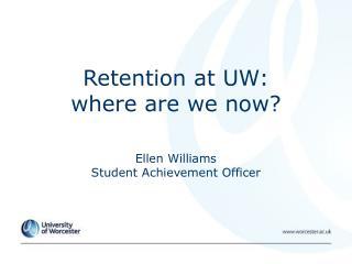 Retention at UW:  where are we now?   Ellen Williams  Student Achievement Officer