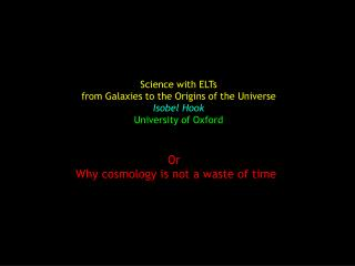 Science with ELTs from Galaxies to the Origins of the Universe Isobel Hook University of Oxford