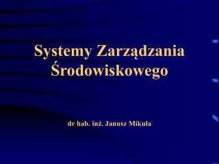 Systemy Zarzadzania Srodowiskowego   dr hab. inz. Janusz Mikula
